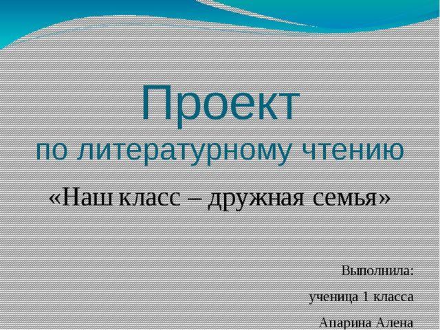 Проект по литературному чтению «Наш класс – дружная семья» Выполнила: ученица...