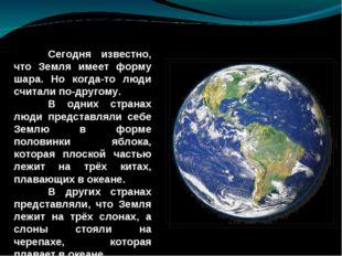 Сегодня известно, что Земля имеет форму шара. Но когда-то люди считали по-др