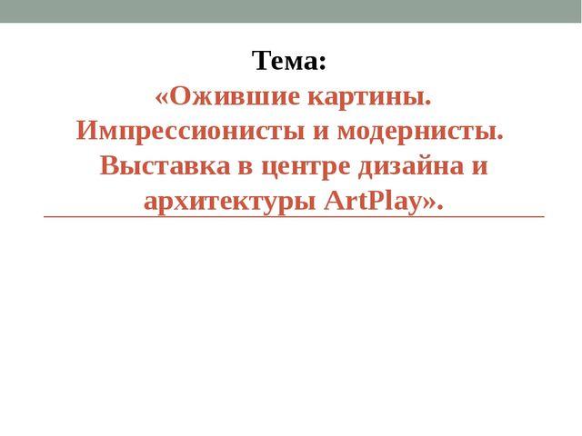 Тема: «Ожившие картины. Импрессионисты и модернисты. Выставка в центре дизайн...