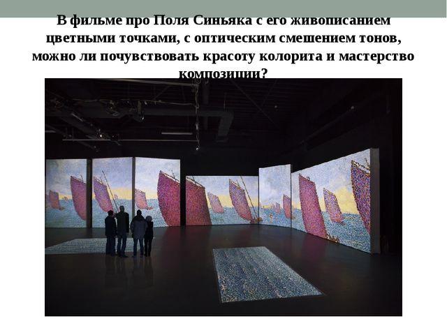 В фильме про Поля Синьяка с его живописанием цветными точками, с оптическим с...