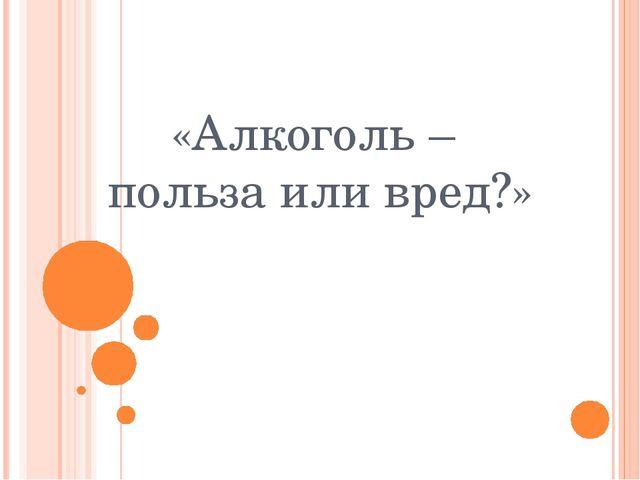 «Алкоголь – польза или вред?»