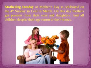 Mothering Sunday or Mother's Day is celebrated on the 4th Sunday in Lent in M