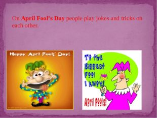 On April Fool's Day people play jokes and tricks on each other.