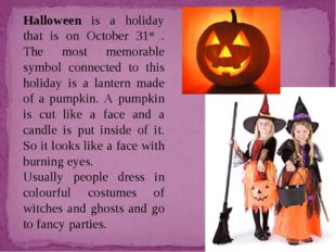 Halloween is a holiday that is on October 31st . The most memorable symbol co
