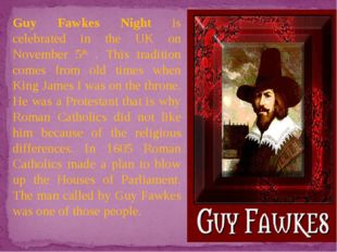 Guy Fawkes Night is celebrated in the UK on November 5th . This tradition com