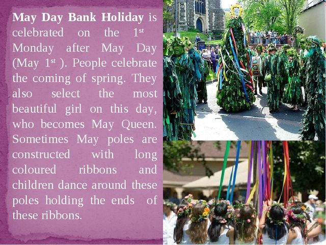 May Day Bank Holiday is celebrated on the 1st Monday after May Day (May 1st )...