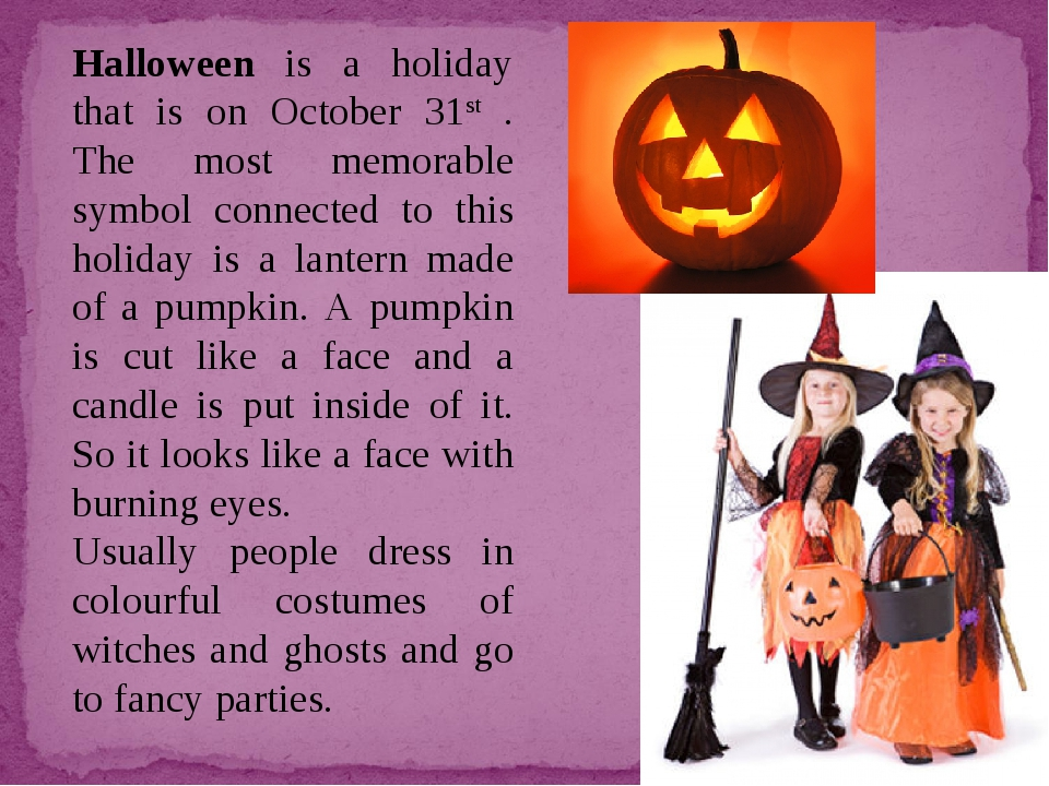 Halloween is a holiday that is on October 31st . The most memorable symbol co...