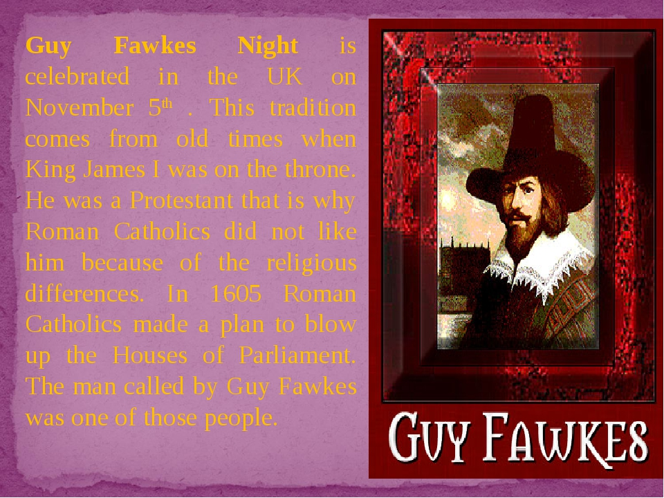 Guy Fawkes Night is celebrated in the UK on November 5th . This tradition com...