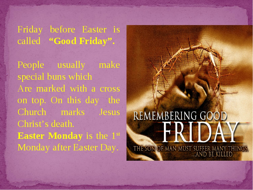 "Friday before Easter is called ""Good Friday"". People usually make special bun..."