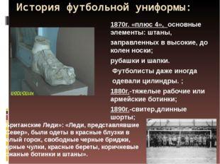 История футбольной униформы: 1870г. «плюс 4», основные элементы: штаны, запра