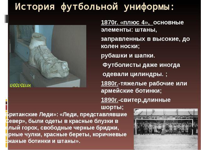 История футбольной униформы: 1870г. «плюс 4», основные элементы: штаны, запра...