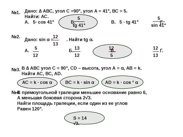 №1. Дано: ∆ АВС, угол С =90°, угол А = 41°, ВС = 5. Найти: АС. А. 5· cos 41°...