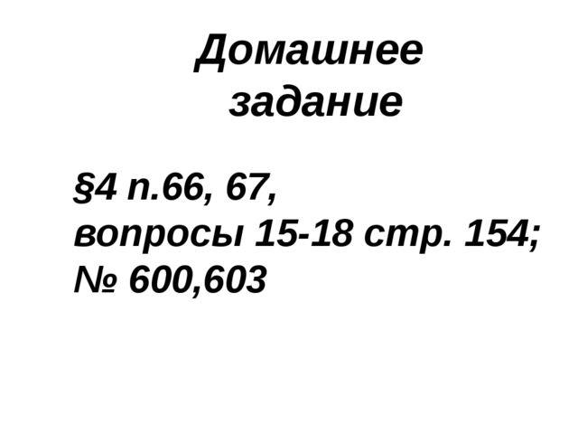 Домашнее задание §4 п.66, 67, вопросы 15-18 стр. 154; № 600,603