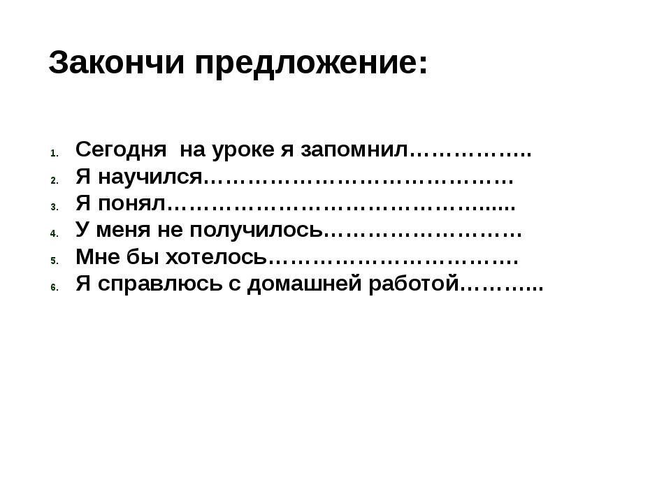 Закончи предложение: Сегодня на уроке я запомнил…………….. Я научился……………………………...