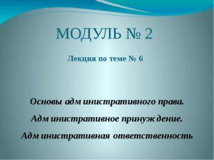 МОДУЛЬ № 2 Лекция по теме № 6 Основы административного права. Административно