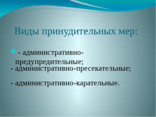Виды принудительных мер: - административно-предупредительные; - административ