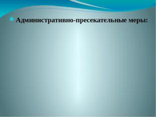 Административно-пресекательные меры: