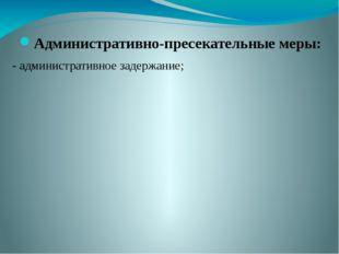 Административно-пресекательные меры: - административное задержание;