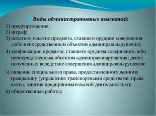 Виды административных взысканий: 1) предупреждение; 2) штраф; 3) оплатное изъ