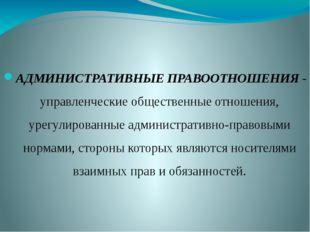 АДМИНИСТРАТИВНЫЕ ПРАВООТНОШЕНИЯ - управленческие общественные отношения, урег