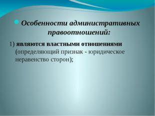 Особенности административных правоотношений: 1) являются властными отношениям