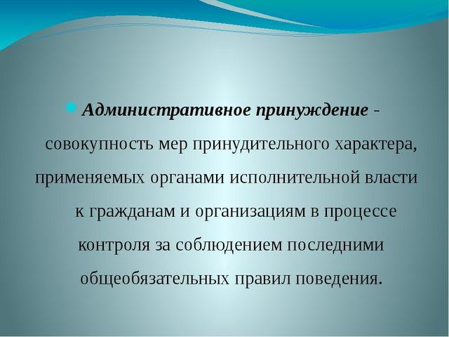 Административное принуждение - совокупность мер принудительного характера, пр...