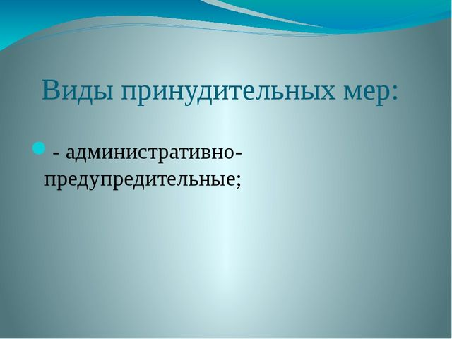 Виды принудительных мер: - административно-предупредительные;