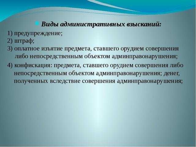 Виды административных взысканий: 1) предупреждение; 2) штраф; 3) оплатное изъ...