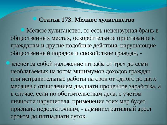 Статья 173. Мелкое хулиганство Мелкое хулиганство, то есть нецензурная брань...