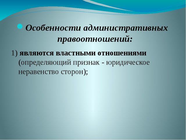 Особенности административных правоотношений: 1) являются властными отношениям...