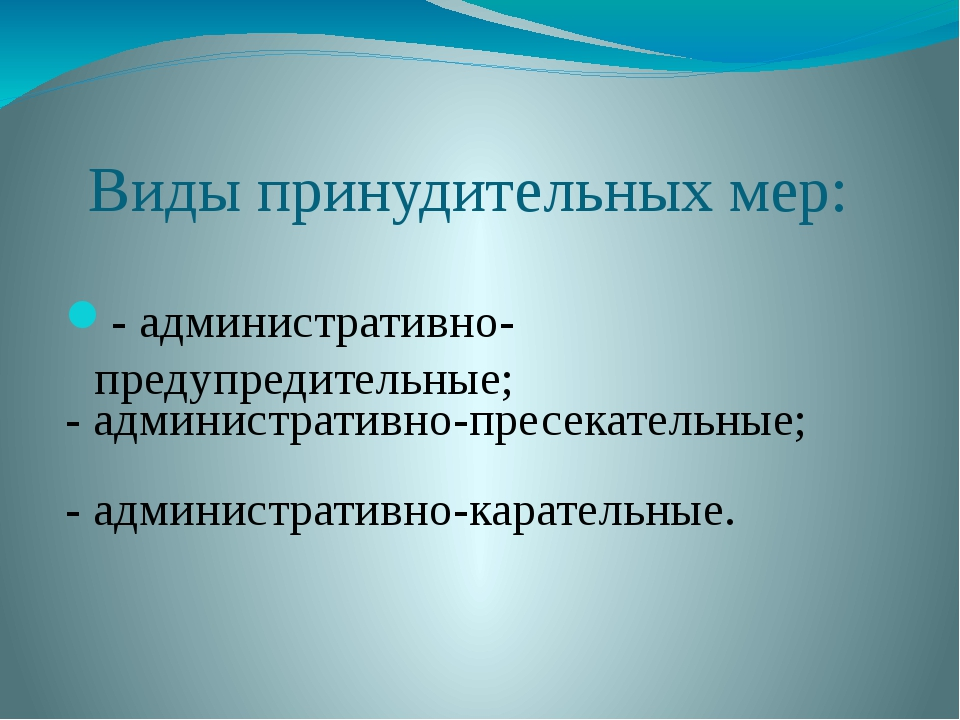 Виды принудительных мер: - административно-предупредительные; - административ...