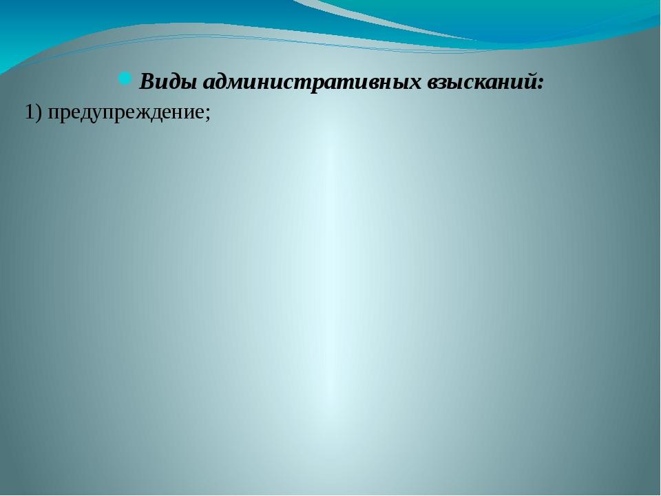 Виды административных взысканий: 1) предупреждение;