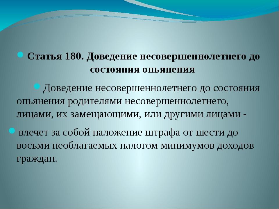Статья 180. Доведение несовершеннолетнего до состояния опьянения Доведение не...