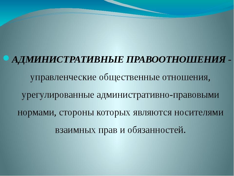 АДМИНИСТРАТИВНЫЕ ПРАВООТНОШЕНИЯ - управленческие общественные отношения, урег...