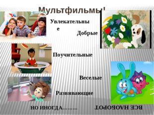 Мультфильмы! Увлекательные Добрые Поучительные Веселые Развивающие НО ИНОГДА…
