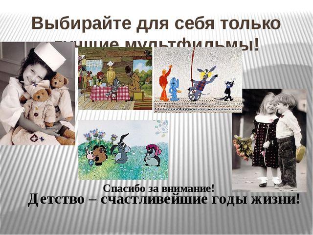 Выбирайте для себя только лучшие мультфильмы! Спасибо за внимание! Детство –...