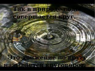 Так в природе воды совершается круг. Это движение по кругу называется кругов