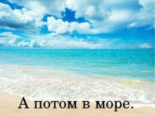 А потом в море.