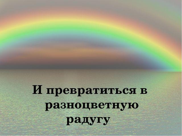 И превратиться в разноцветную радугу