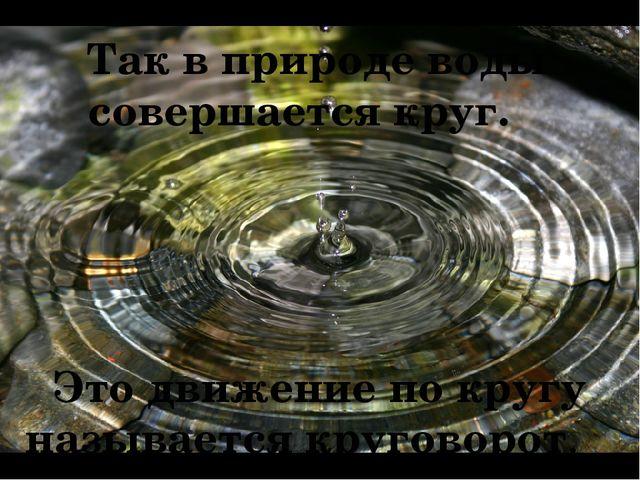 Так в природе воды совершается круг. Это движение по кругу называется кругов...