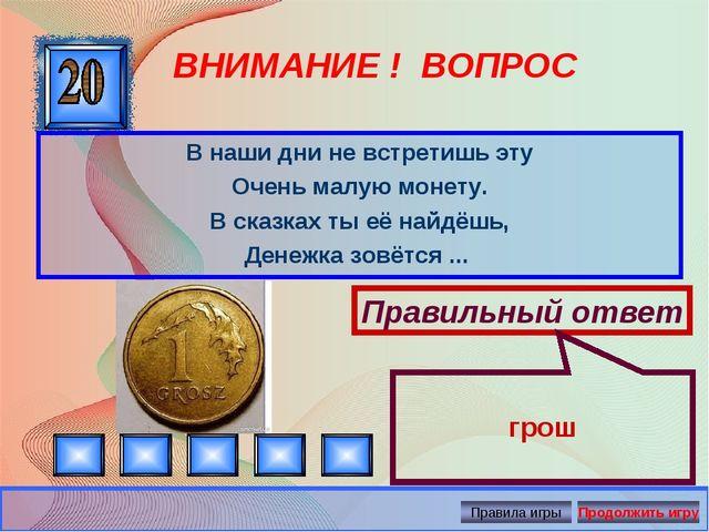ВНИМАНИЕ ! ВОПРОС В наши дни не встретишь эту Очень малую монету. В сказках т...