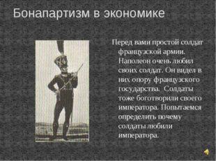 Бонапартизм в экономике Перед вами простой солдат французской армии. Наполеон
