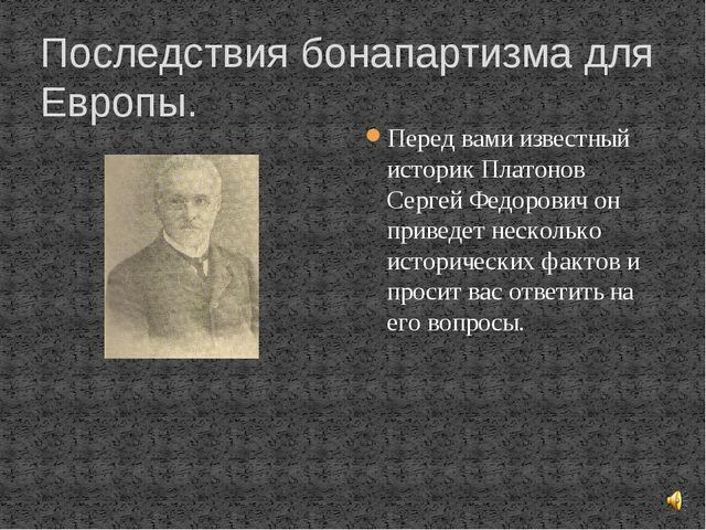 Последствия бонапартизма для Европы. Перед вами известный историк Платонов Се...