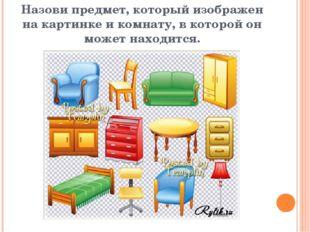 Назови предмет, который изображен на картинке и комнату, в которой он может н