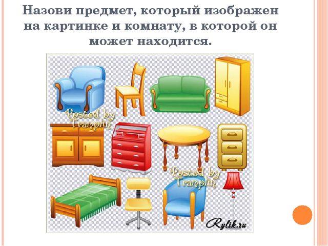 Назови предмет, который изображен на картинке и комнату, в которой он может н...