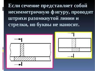 Если сечение представляет собой несимметричную фигуру, проводят штрихи разомк