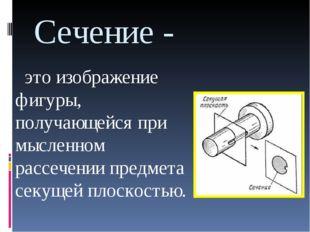Сечение - это изображение фигуры, получающейся при мысленном рассечении предм