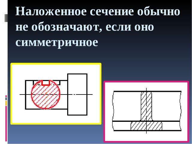 Наложенное сечение обычно не обозначают, если оно симметричное