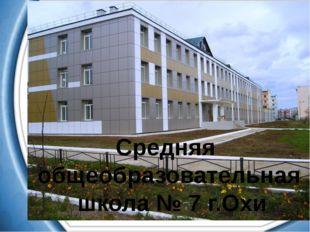 Средняя общеобразовательная школа № 7 г.Охи