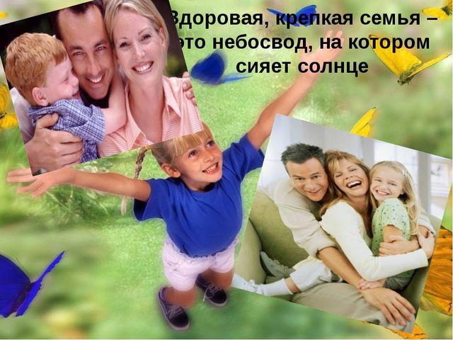 Здоровая, крепкая семья – это небосвод, на котором сияет солнце